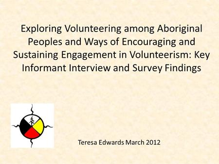 Teresa Edwards March 2012 Exploring Volunteering among Aboriginal Peoples and Ways of Encouraging and Sustaining Engagement in Volunteerism: Key Informant.
