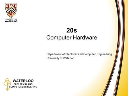WATERLOO ELECTRICAL AND COMPUTER ENGINEERING 20s: Computer Hardware 1 WATERLOO ELECTRICAL AND COMPUTER ENGINEERING 20s Computer Hardware Department of.