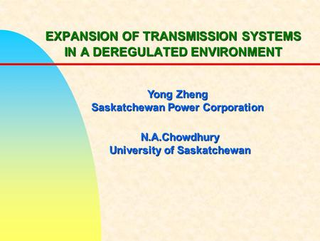 EXPANSION OF TRANSMISSION SYSTEMS IN A DEREGULATED ENVIRONMENT Yong Zheng Saskatchewan Power Corporation N.A.Chowdhury University of Saskatchewan.