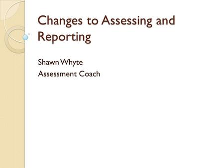 Changes to Assessing and Reporting Shawn Whyte Assessment Coach.