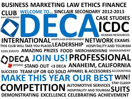 DECA WELCOME TO… BUSINESS MARKETING LAW ETHICS FINANCE CLUB DEMONSTRATING EXCELLENCE CELEBRATING ACHIEVEMENT SINCLAIR SECONDARY 2012-2013 COMPETITION CASE.