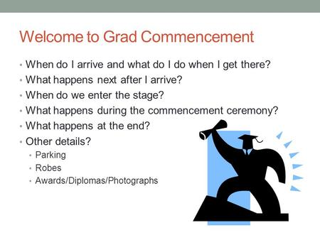Welcome to Grad Commencement When do I arrive and what do I do when I get there? What happens next after I arrive? When do we enter the stage? What happens.