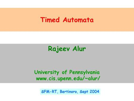 Timed Automata Rajeev Alur University of Pennsylvania www.cis.upenn.edu/~alur/ SFM-RT, Bertinoro, Sept 2004.