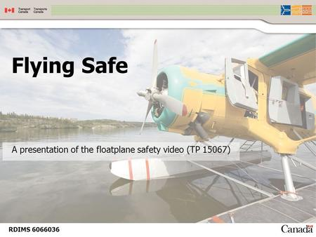 Flying Safe A presentation of the floatplane safety video (TP 15067) RDIMS 6066036.