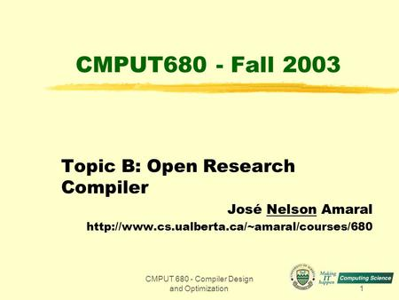 CMPUT 680 - Compiler Design and Optimization1 CMPUT680 - Fall 2003 Topic B: Open Research Compiler José Nelson Amaral
