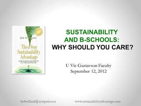 SUSTAINABILITY AND B-SCHOOLS: WHY SHOULD YOU CARE?  U Vic Gustavson Faculty September 12, 2012.