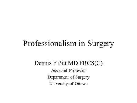 Professionalism in Surgery Dennis F Pitt MD FRCS(C) Assistant Professor Department of Surgery University of Ottawa.