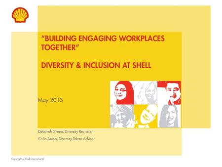 "Copyright of Shell International May 2013 ""BUILDING ENGAGING WORKPLACES TOGETHER"" DIVERSITY & INCLUSION AT SHELL Deborah Green, Diversity Recruiter Colin."