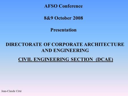 AFSO Conference 8&9 October 2008 Presentation DIRECTORATE OF CORPORATE ARCHITECTURE AND ENGINEERING CIVIL ENGINEERING SECTION (DCAE) Jean-Claude Côté.