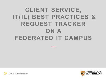 CLIENT SERVICE, IT(IL) BEST PRACTICES & REQUEST TRACKER ON A FEDERATED IT CAMPUS CLICK CLICK