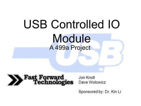 USB Controlled IO Module Jon Knoll Dave Wolowicz Sponsored by: Dr. Kin Li A 499a Project.