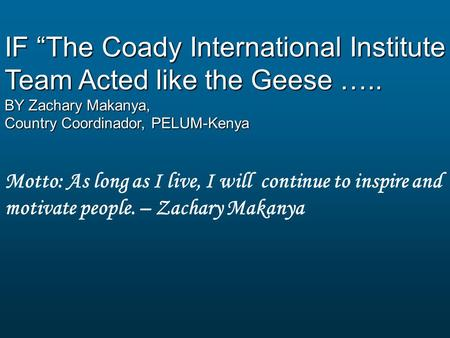 "IF ""The Coady International Institute Team Acted like the Geese ….. BY Zachary Makanya, Country Coordinador, PELUM-Kenya Motto: As long as I live, I will."