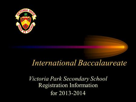 International Baccalaureate Victoria Park Secondary School Registration Information for 2013-2014.