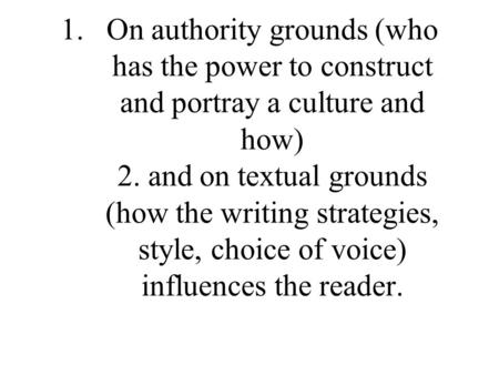 1.On authority grounds (who has the power to construct and portray a culture and how) 2. and on textual grounds (how the writing strategies, style, choice.