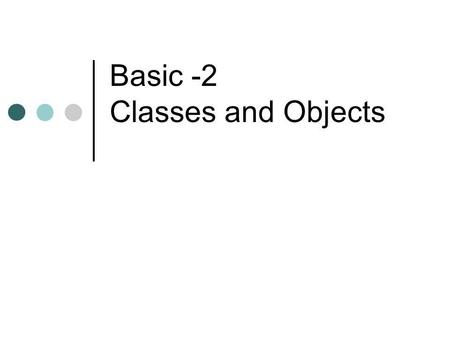 Basic -2 Classes and Objects. Classes and Objects A class is a complex data TYPE An object is an instance of a class. Example: Class: Person Objects: