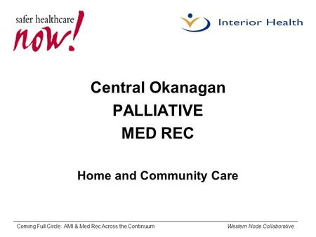 Coming Full Circle: AMI & Med Rec Across the Continuum Western Node Collaborative Central Okanagan PALLIATIVE MED REC Home and Community Care.