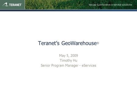 Teranet's GeoWarehouse ® May 5, 2009 Timothy Hu Senior Program Manager - eServices.