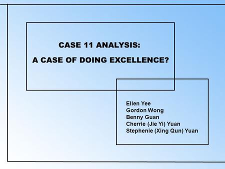 CASE 11 ANALYSIS: Ellen Yee Gordon Wong Benny Guan Cherrie (Jie Yi) Yuan Stephenie (Xing Qun) Yuan A CASE OF DOING EXCELLENCE?