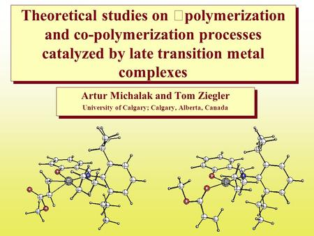 Theoretical studies on polymerization and co-polymerization processes catalyzed by late transition metal complexes Artur Michalak and Tom Ziegler University.