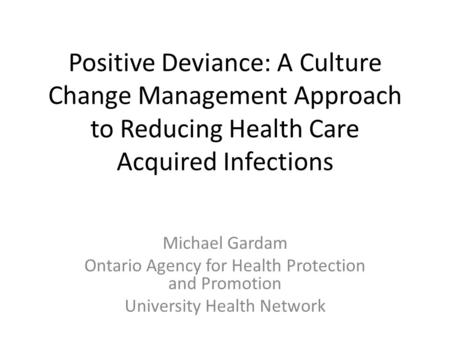 Positive Deviance: A Culture Change Management Approach to Reducing Health Care Acquired Infections Michael Gardam Ontario Agency for Health Protection.