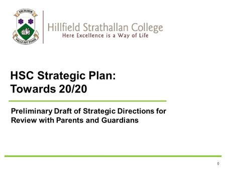 0 Preliminary Draft of Strategic Directions for Review with Parents and Guardians HSC Strategic Plan: Towards 20/20.