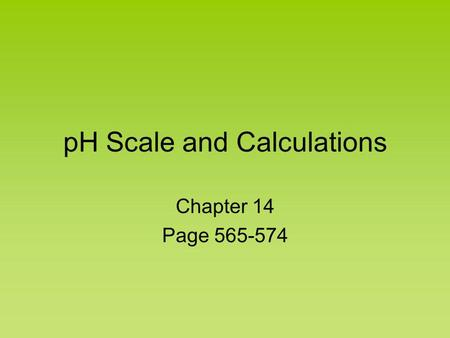 pH Scale and Calculations Chapter 14 Page 565-574.