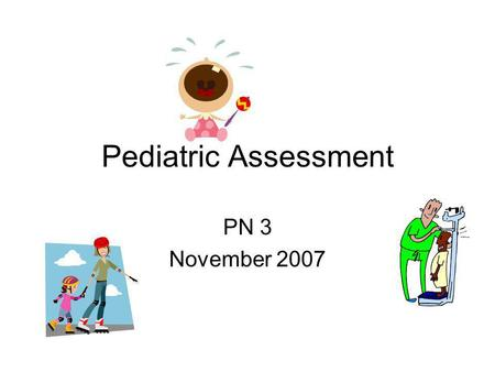 Pediatric Assessment PN 3 November 2007. So, What's the Difference? Children are growing and developing both physically and mentally, values for parameters.