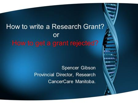 How to write a Research Grant? or How to get a grant rejected? Spencer Gibson Provincial Director, Research CancerCare Manitoba.