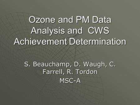 Ozone and PM Data Analysis and CWS Achievement Determination S. Beauchamp, D. Waugh, C. Farrell, R. Tordon MSC-A.