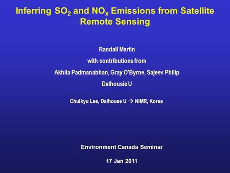 Inferring SO 2 and NO x Emissions from Satellite Remote Sensing Randall Martin with contributions from Akhila Padmanabhan, Gray O'Byrne, Sajeev Philip.