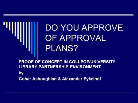 DO YOU APPROVE OF APPROVAL PLANS? PROOF OF CONCEPT IN COLLEGE/UNIVERSITY LIBRARY PARTNERSHIP ENVIRONMENT by Gohar Ashoughian & Alexander Eykelhof.