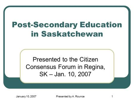 January 10, 2007Presented by A. Rounce1 Post-Secondary Education in Saskatchewan Presented to the Citizen Consensus Forum in Regina, SK – Jan. 10, 2007.