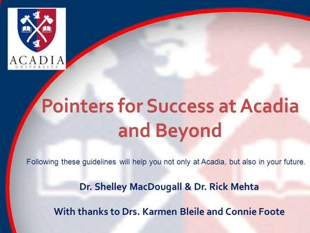 Following these guidelines will help you not only at Acadia, but also in your future. Dr. Shelley MacDougall & Dr. Rick Mehta With thanks to Drs. Karmen.