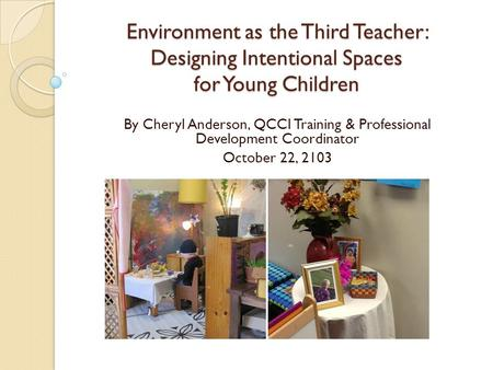 Environment as the Third Teacher: Designing Intentional Spaces for Young Children By Cheryl Anderson, QCCI Training & Professional Development Coordinator.
