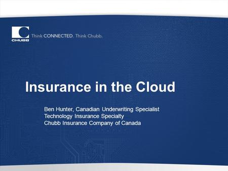 Insurance in the Cloud Ben Hunter, Canadian Underwriting Specialist Technology Insurance Specialty Chubb Insurance Company of Canada.