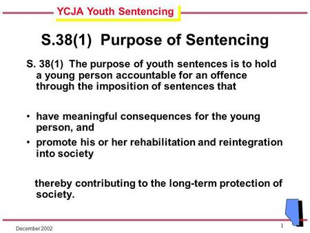 YCJA Youth Sentencing December 2002 1 S.38(1) Purpose of Sentencing S. 38(1) The purpose of youth sentences is to hold a young person accountable for an.