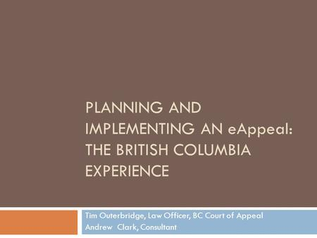 PLANNING AND IMPLEMENTING AN eAppeal: THE BRITISH COLUMBIA EXPERIENCE Tim Outerbridge, Law Officer, BC Court of Appeal Andrew Clark, Consultant.