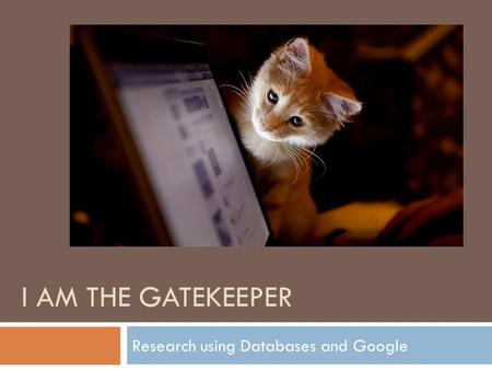 I AM THE GATEKEEPER Research using Databases and Google.