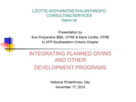LIZOTTE-WIDYARATNE PHILANTHROPIC CONSULTING SERVICES lwpcs.ca Presentation by Sue Widyaratne BBA, CFRE & Marie Lizotte, CFRE to AFP Southeastern Ontario.