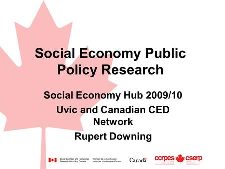Social Economy Public Policy Research Social Economy Hub 2009/10 Uvic and Canadian CED Network Rupert Downing.