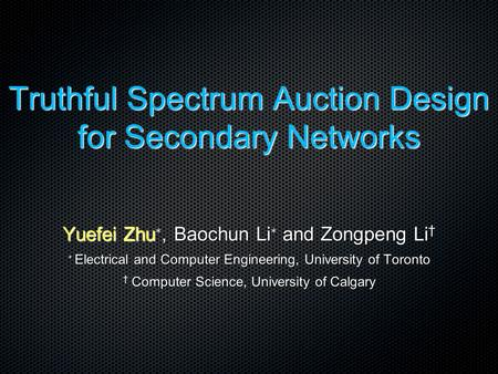 Truthful Spectrum Auction Design for Secondary Networks Yuefei Zhu ∗, Baochun Li ∗ and Zongpeng Li † ∗ Electrical and Computer Engineering, University.