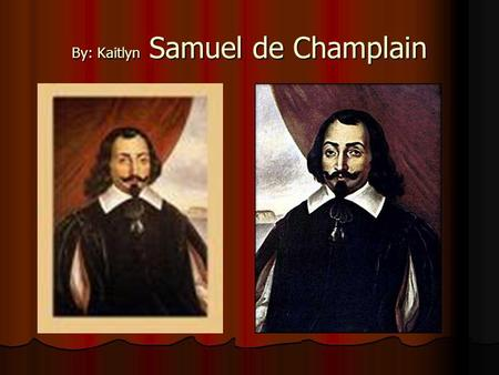 By: Kaitlyn Samuel de Champlain. Accomplishments Accomplishments Samuel discovered different parts of Canada Samuel made maps He was the one who started.