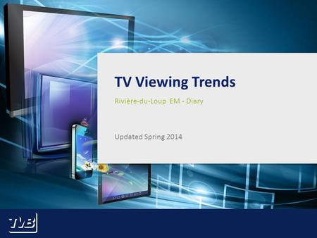 1 TV Viewing Trends Rivière-du-Loup EM - Diary Updated Spring 2014.