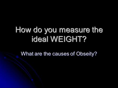 How do you measure the ideal WEIGHT? What are the causes of Obseity?