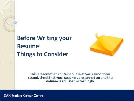 Student Career Centre Before Writing your Resume: Things to Consider This presentation contains audio. If you cannot hear sound, check that your speakers.