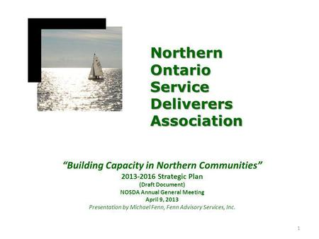 """Building Capacity in Northern Communities"" 2013-2016 Strategic Plan (Draft Document) NOSDA Annual General Meeting April 9, 2013 Presentation by Michael."