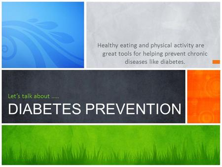 Healthy eating and physical activity are great tools for helping prevent chronic diseases like diabetes. Let's talk about ….. DIABETES PREVENTION.