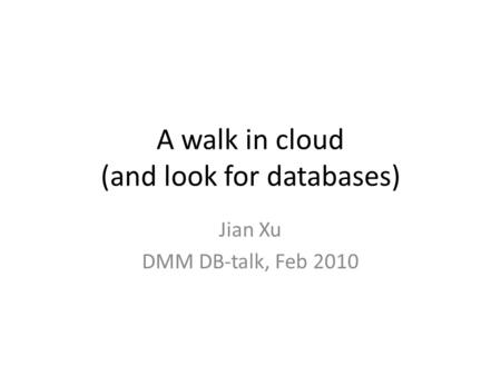 A walk in cloud (and look for databases) Jian Xu DMM DB-talk, Feb 2010.