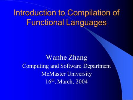 Introduction to Compilation of Functional Languages Wanhe Zhang Computing and Software Department McMaster University 16 th, March, 2004.