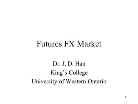 1 Futures FX Market Dr. J. D. Han King's College University of Western Ontario.